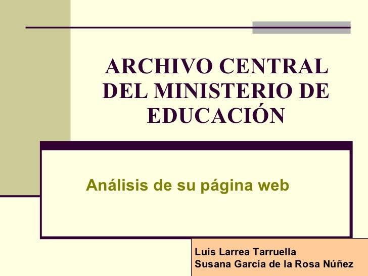 ARCHIVO CENTRAL DEL MINISTERIO DE EDUCACIÓN Análisis de su página web Luis Larrea Tarruella Susana García de la Rosa Núñez