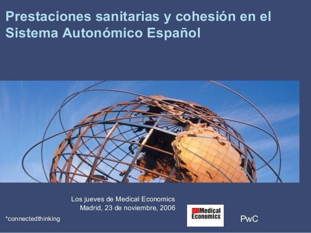 PwC*connectedthinking Prestaciones sanitarias y cohesión en el Sistema Autonómico Español Los jueves de Medical Economics ...