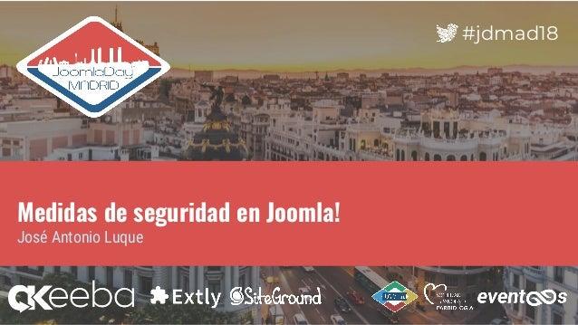 #jdmad18 Medidas de seguridad en Joomla! José Antonio Luque