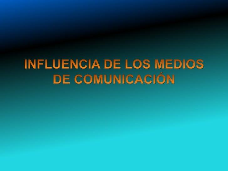 INFLUENCIA DE LOS MEDIOS DE COMUNICACIÓN<br />