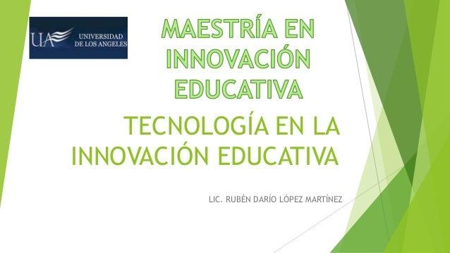 LIC. RUBÉN DARÍO LÓPEZ MARTÍNEZ TECNOLOGÍA EN LA INNOVACIÓN EDUCATIVA