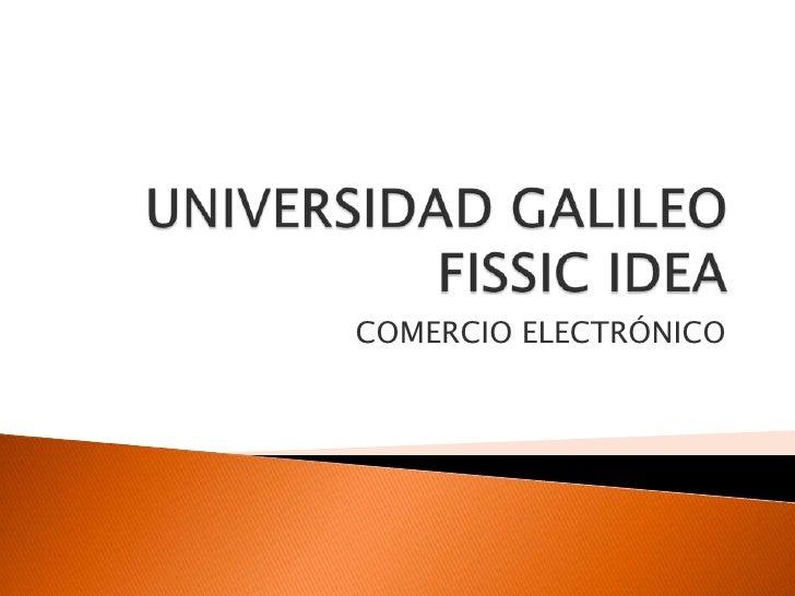 UNIVERSIDAD GALILEO            FISSIC IDEA<br />COMERCIO ELECTRÓNICO <br />
