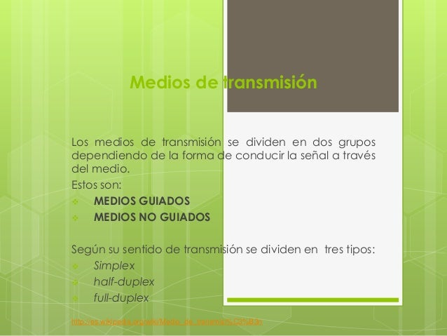Medios de transmisión Los medios de transmisión se dividen en dos grupos dependiendo de la forma de conducir la señal a tr...