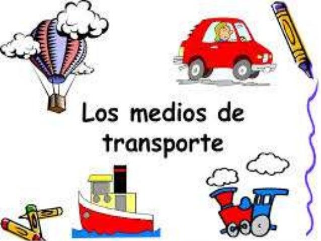 Los medios de transporte nos sirve para transportarnos de un lugar a otro algunos de ellos son: carro, bicicleta, motocicl...