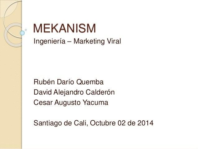 MEKANISM  Ingeniería – Marketing Viral  Rubén Darío Quemba  David Alejandro Calderón  Cesar Augusto Yacuma  Santiago de Ca...