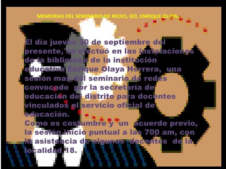 MEMORIAS DEL SEMINARIO DE REDES, IED, ENRIQUE OLAYA.<br />MEMORIAS DEL SEMINARIO DE REDES, IED, ENRIQUE OLAYA.<br />El día...