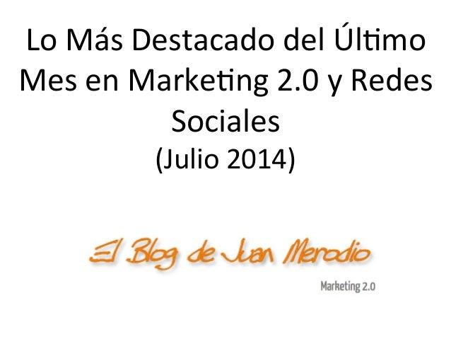 Lo  Más  Destacado  del  Úl/mo   Mes  en  Marke/ng  2.0  y  Redes   Sociales   (Julio  2014)