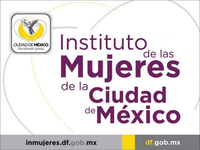 MISIÓN El Instituto de las Mujeres es el organismo de la administración Pública del Gobierno de la Ciudad de México respon...