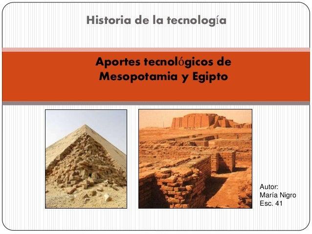 Historia de la tecnología Aportes tecnológicos de Mesopotamia y Egipto Autor: María Nigro Esc. 41