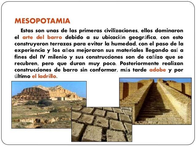 MESOPOTAMIA Estas son unas de las primeras civilizaciones, ellos dominaron el arte del barro debido a su ubicación geográf...