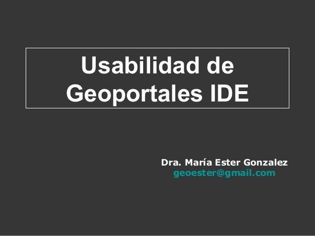 Dra. María Ester Gonzalez geoester@gmail.com Usabilidad de Geoportales IDE