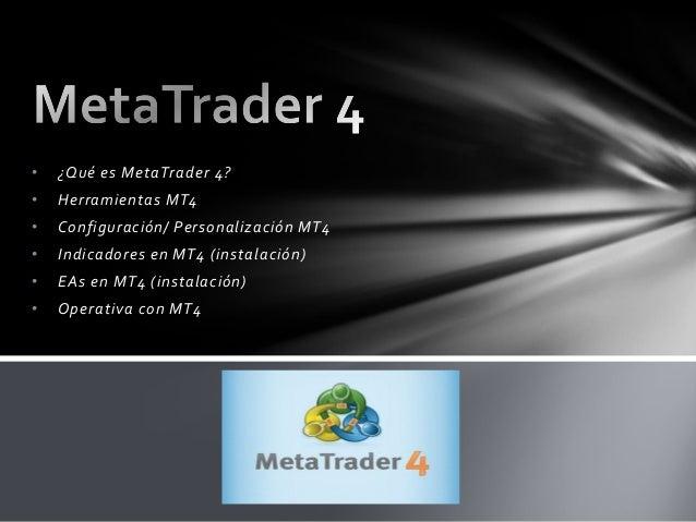 • ¿Qué es MetaTrader 4? • Herramientas MT4 • Configuración/ Personalización MT4 • Indicadores en MT4 (instalación) • EAs e...