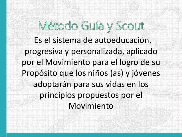 El Método Guía y Scout es ante todo un sistema El Método Guía y Scout es ante todo un proceso La aplicación correcta del M...