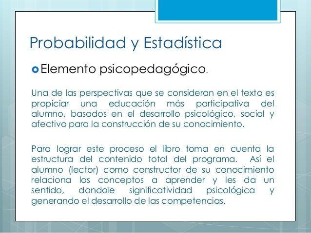 Probabilidad y Estadística Elemento psicopedagógico. Una de las perspectivas que se consideran en el texto es propiciar u...