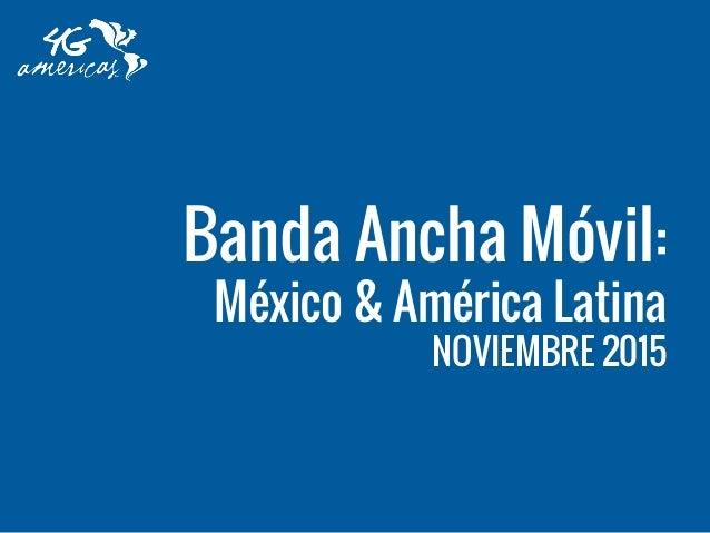 Banda Ancha Móvil: México & América Latina NOVIEMBRE 2015
