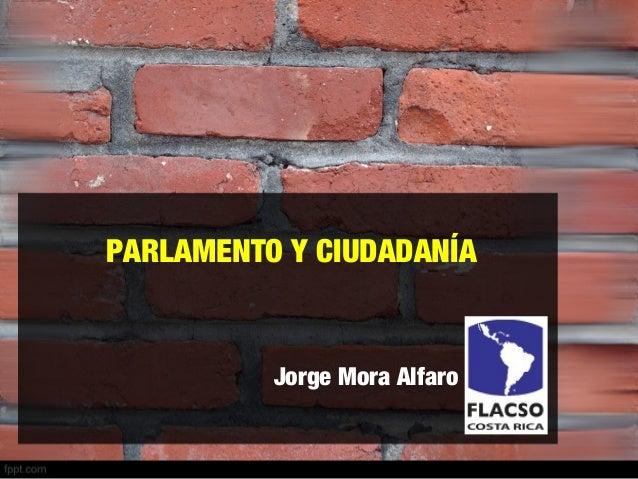 PARLAMENTO Y CIUDADANÍA Jorge Mora Alfaro