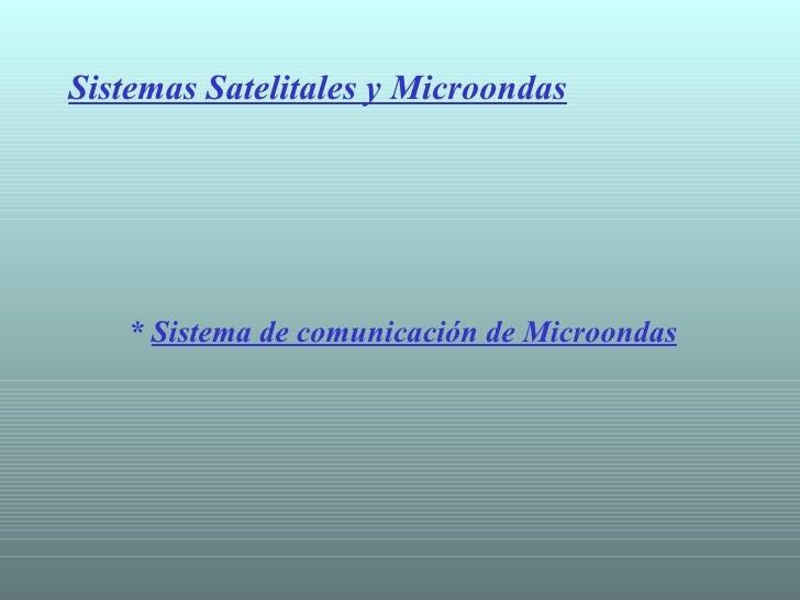 Sistemas Satelitales y Microondas *  Sistema de comunicación de Microondas