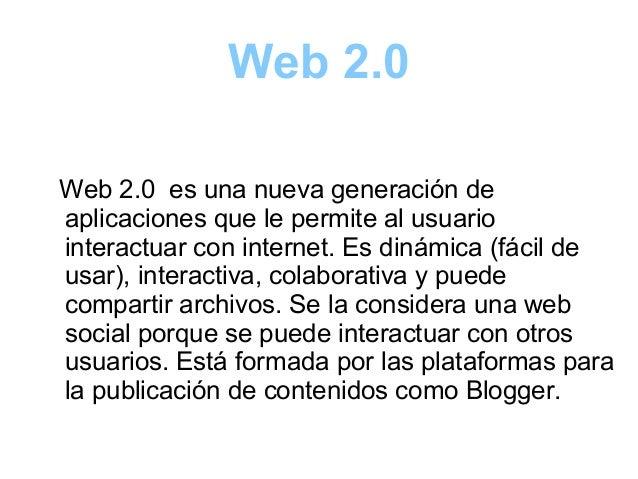 Web 2.0 Web 2.0 es una nueva generación de aplicaciones que le permite al usuario interactuar con internet. Es dinámica (f...