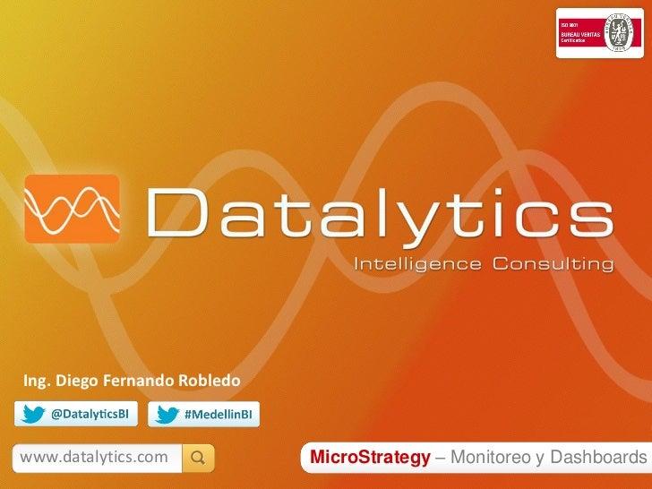 Ing. Diego Fernando Robledowww.datalytics.com            MicroStrategy – Monitoreo y Dashboards