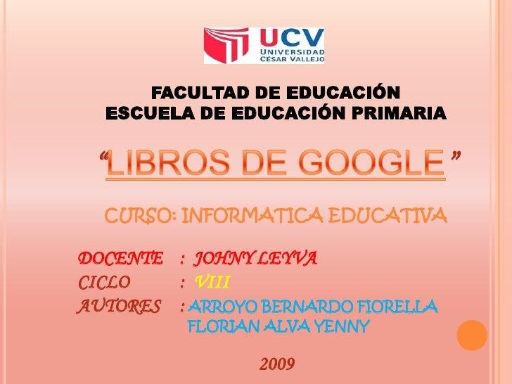 """FACULTAD DE EDUCACIÓN<br />ESCUELA DE EDUCACIÓN PRIMARIA<br />""""LIBROS DE GOOGLE""""<br />CURSO: INFORMATICA EDUCATIVA<br />DO..."""