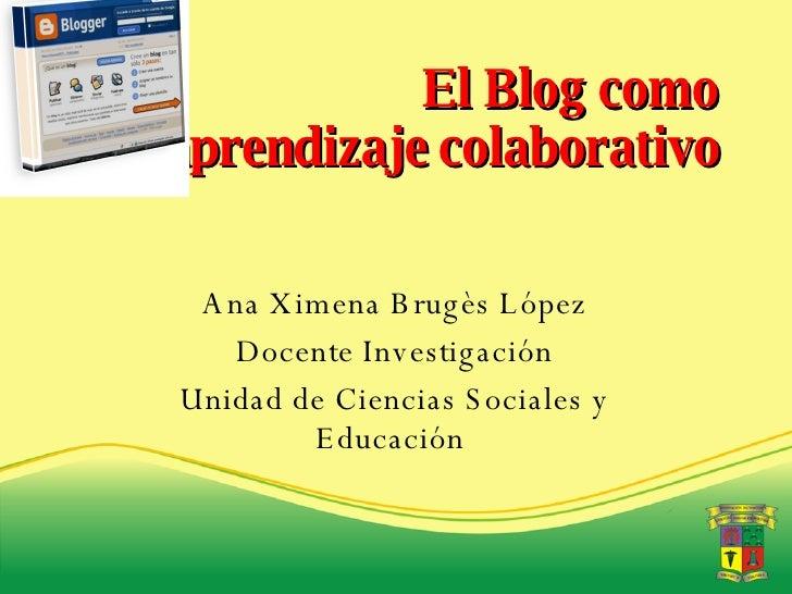 El Blog como aprendizaje colaborativo Ana Ximena Brugès López Docente Investigación Unidad de Ciencias Sociales y Educación