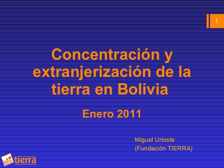 Concentración y extranjerización de la tierra en Bolivia  Enero 2011 <ul><li>Miguel Urioste  </li></ul><ul><li>(Fundación ...