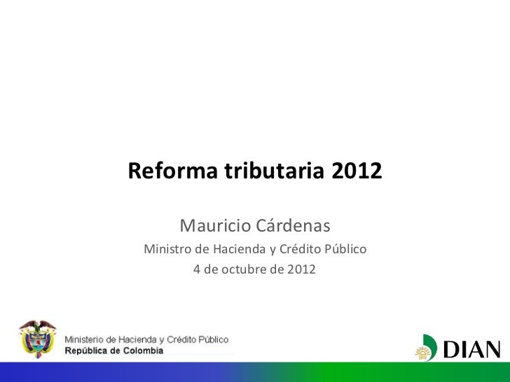 Reforma tributaria 2012       Mauricio Cárdenas Ministro de Hacienda y Crédito Público          4 de octubre de 2012