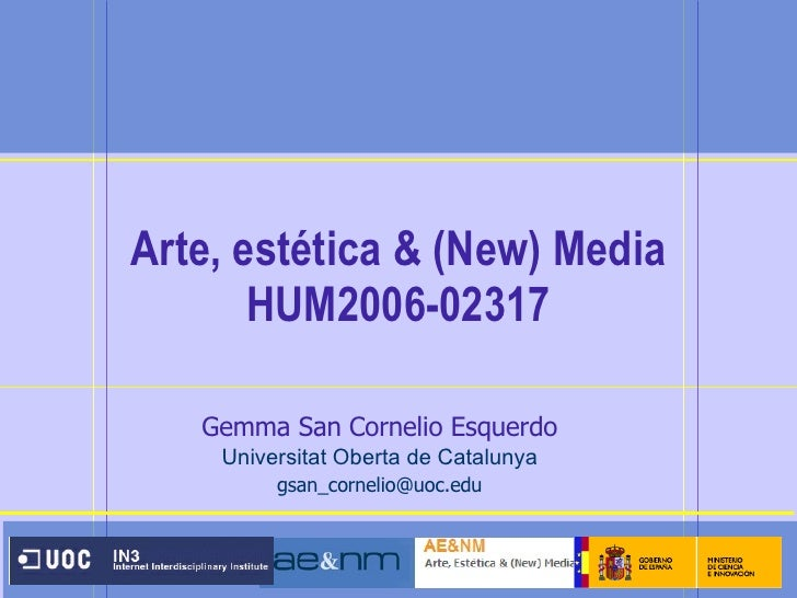 Arte, estética & (New) Media  HUM2006-02317 Gemma San Cornelio Esquerdo Universitat Oberta de Catalunya [email_address]