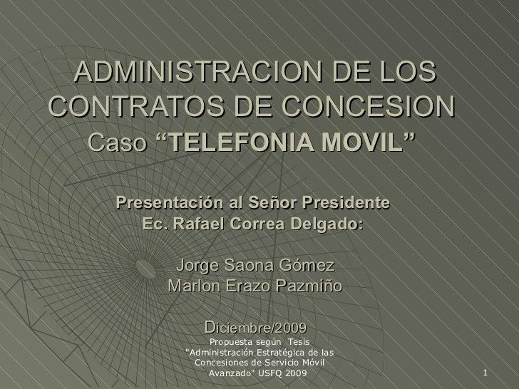 """ADMINISTRACION DE LOS CONTRATOS DE CONCESION  Caso  """"TELEFONIA MOVIL""""   Presentación al Señor Presidente  Ec. Rafael Corre..."""