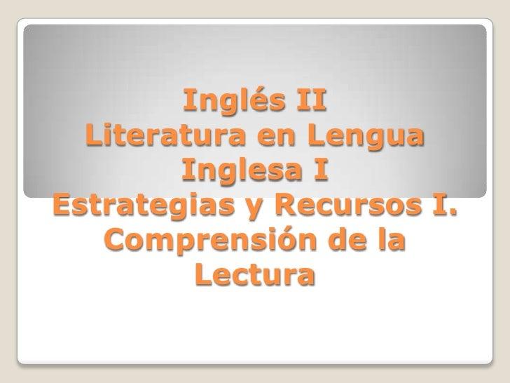Inglés IILiteratura en Lengua Inglesa IEstrategias y Recursos I.Comprensión de la Lectura<br />