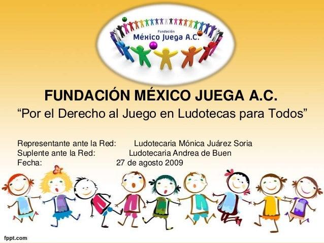 """FUNDACIÓN MÉXICO JUEGA A.C.""""Por el Derecho al Juego en Ludotecas para Todos""""Representante ante la Red:     Ludotecaria Món..."""