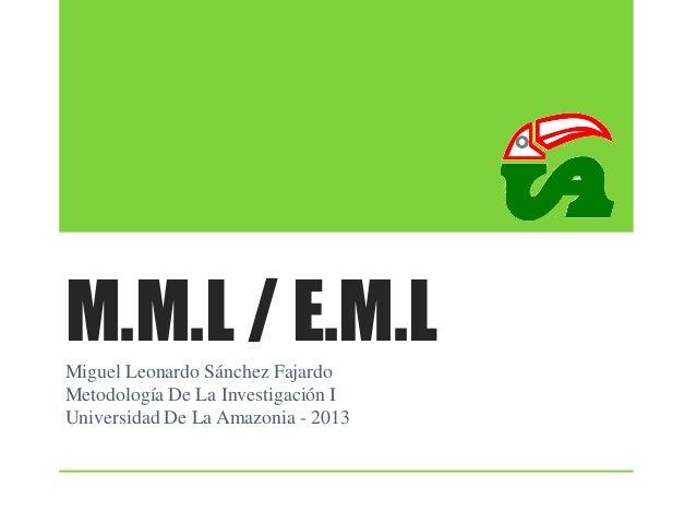 M.M.L / E.M.L Miguel Leonardo Sánchez Fajardo Metodología De La Investigación I Universidad De La Amazonia - 2013