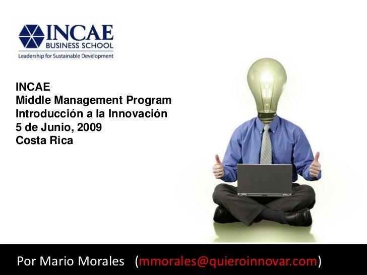 INCAE Middle Management Program Introducción a la Innovación 5 de Junio, 2009 Costa Rica     Por Mario Morales (mmorales@q...