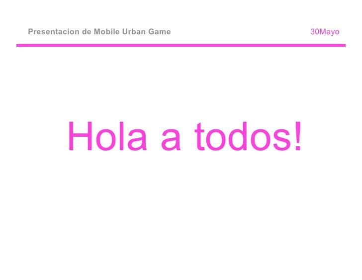 Presentacion de Mobile Urban Game   30Mayo             Hola a todos!