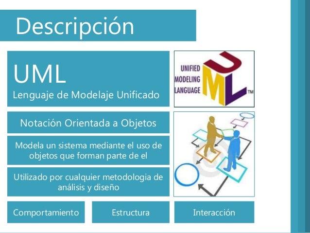 DescripciónUMLLenguaje de Modelaje UnificadoNotación Orientada a ObjetosUtilizado por cualquier metodologia deanálisis y d...