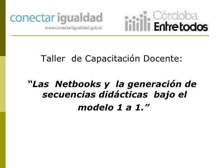 """<ul><li>Taller  de Capacitación Docente: </li></ul><ul><li>"""" Las  Netbooks y  la generación de secuencias didácticas  bajo..."""