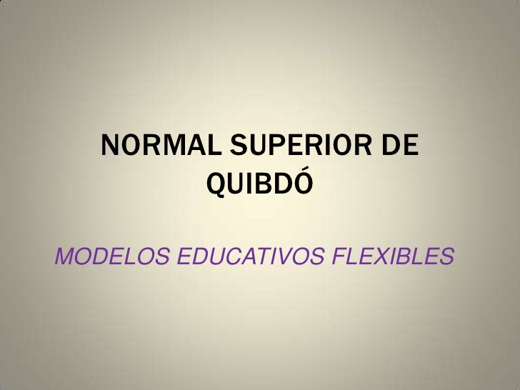 NORMAL SUPERIOR DE QUIBDÓ<br />MODELOS EDUCATIVOS FLEXIBLES<br />