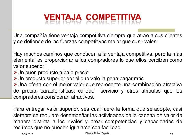 Una compañía tiene ventaja competitiva siempre que atrae a sus clientes y se defiende de las fuerzas competitivas mejor qu...