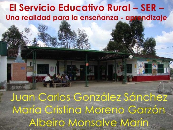 El Servicio Educativo Rural – SER –Una realidad para la enseñanza - aprendizaje Juan Carlos González Sánchez María Cristin...