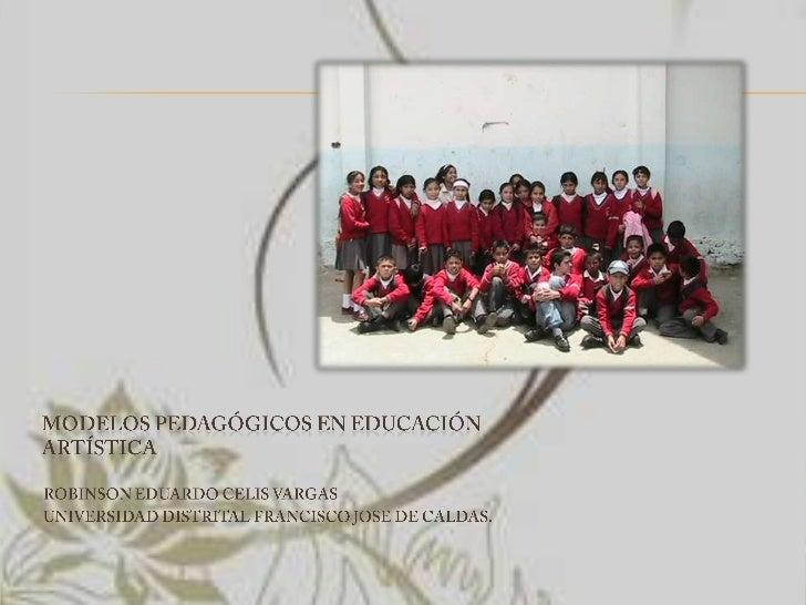 Modelos pedagógicos en educación artística<br />ROBINSON EDUARDO CELIS VARGAS<br />UNIVERSIDAD DISTRITAL FRANCISCO JOSE DE...