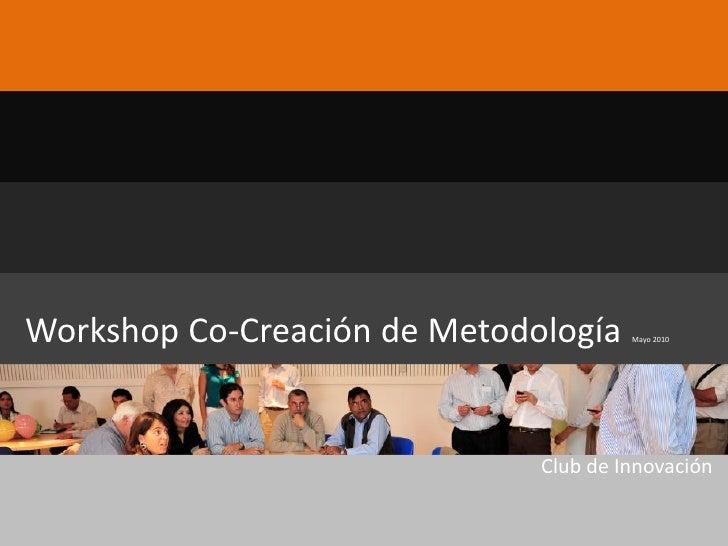 Workshop Co-Creación de Metodología    Mayo 2010                                   Club de Innovación