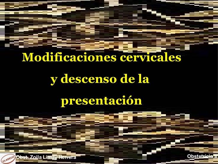 Modificaciones cervicales              y descenso de la                  presentaciónObst. Zoila Limay Herrera        Obst...