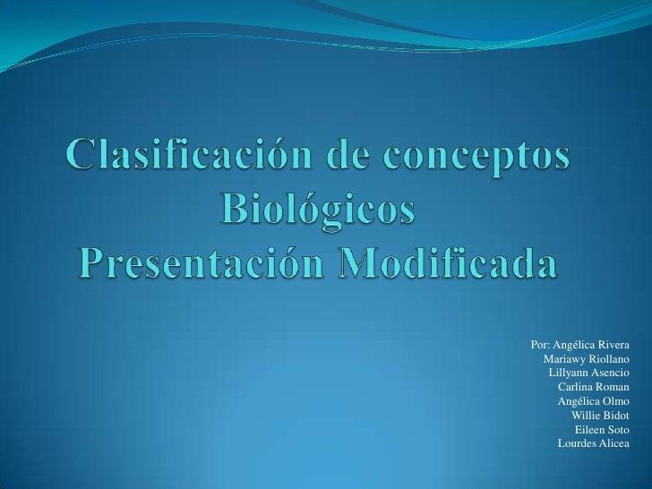 Clasificación de conceptos BiológicosPresentación Modificada<br />Por: Angélica Rivera<br />Mariawy Riollano<br />Lillyann...