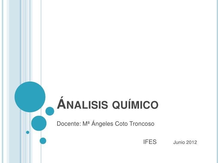 ÁNALISIS QUÍMICODocente: Mª Ángeles Coto Troncoso                             IFES   Junio 2012
