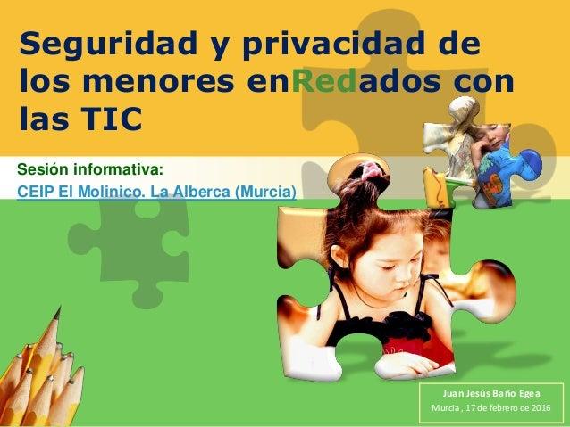 Seguridad y privacidad de los menores enRedados con las TIC Sesión informativa: CEIP El Molinico. La Alberca (Murcia) Juan...