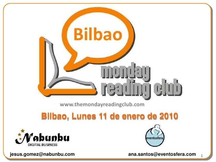 1<br />www.themondayreadingclub.com<br />Bilbao, Lunes11 de enero de 2010<br />jesus.gomez@nabunbu.com<br />ana.santos@eve...