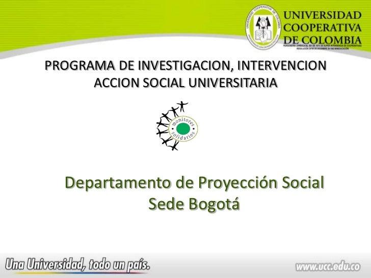 PROGRAMA DE INVESTIGACION, INTERVENCION      ACCION SOCIAL UNIVERSITARIA  Departamento de Proyección Social           Sede...