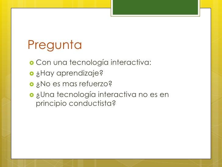 Pregunta Con  una tecnología interactiva: ¿Hay aprendizaje? ¿No es mas refuerzo? ¿Una tecnología interactiva no es en ...