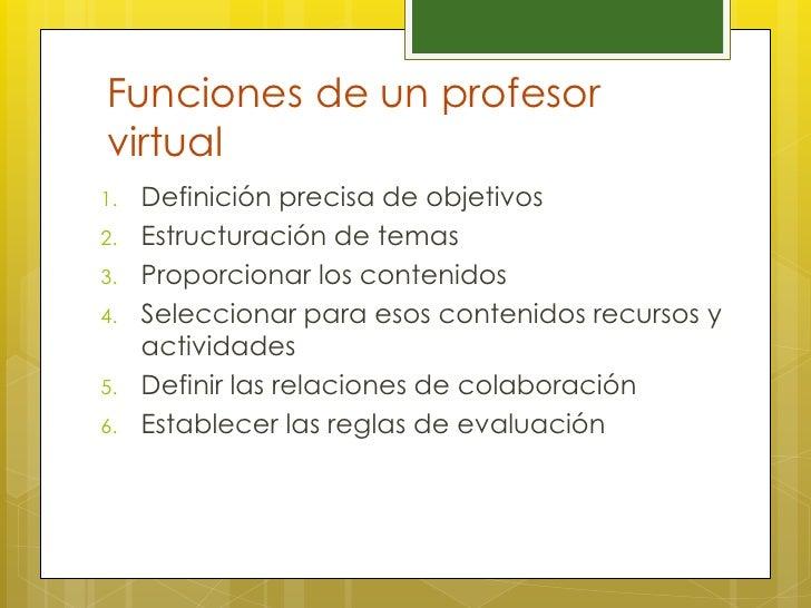 Funciones de un profesorvirtual1.   Definición precisa de objetivos2.   Estructuración de temas3.   Proporcionar los conte...