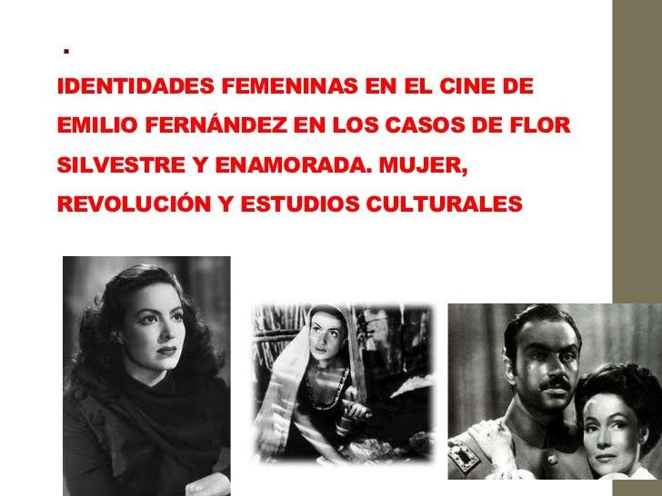 .IDENTIDADES FEMENINAS EN EL CINE DEEMILIO FERNÁNDEZ EN LOS CASOS DE FLORSILVESTRE Y ENAMORADA. MUJER,REVOLUCIÓN Y ESTUDI...